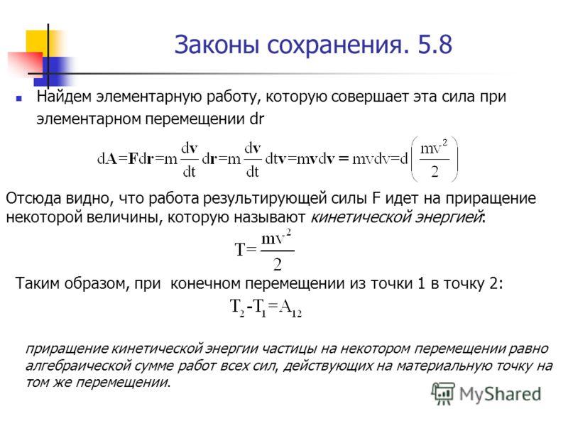 Законы сохранения. 5.8 Найдем элементарную работу, которую совершает эта сила при элементарном перемещении dr Отсюда видно, что работа результирующей силы F идет на приращение некоторой величины, которую называют кинетической энергией: Таким образом,