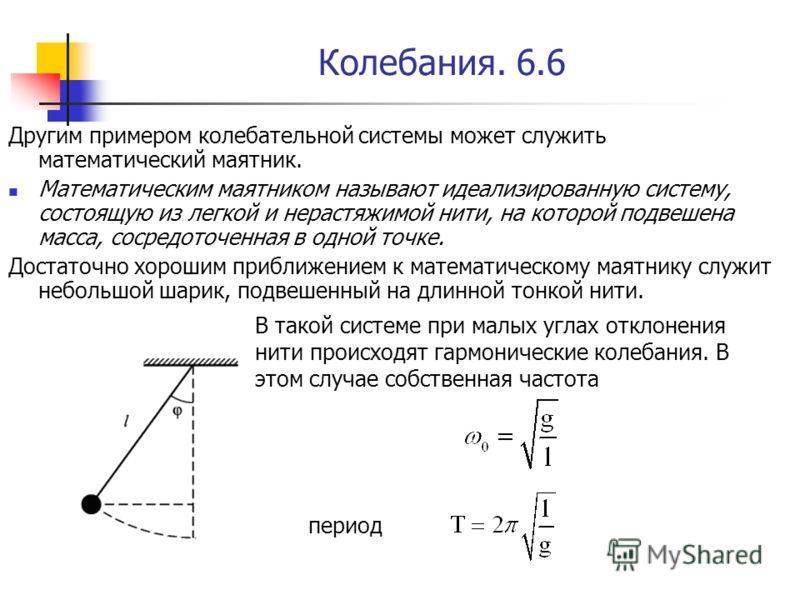 Колебания. 6.6 Другим примером колебательной системы может служить математический маятник. Математическим маятником называют идеализированную систему, состоящую из легкой и нерастяжимой нити, на которой подвешена масса, сосредоточенная в одной точке.