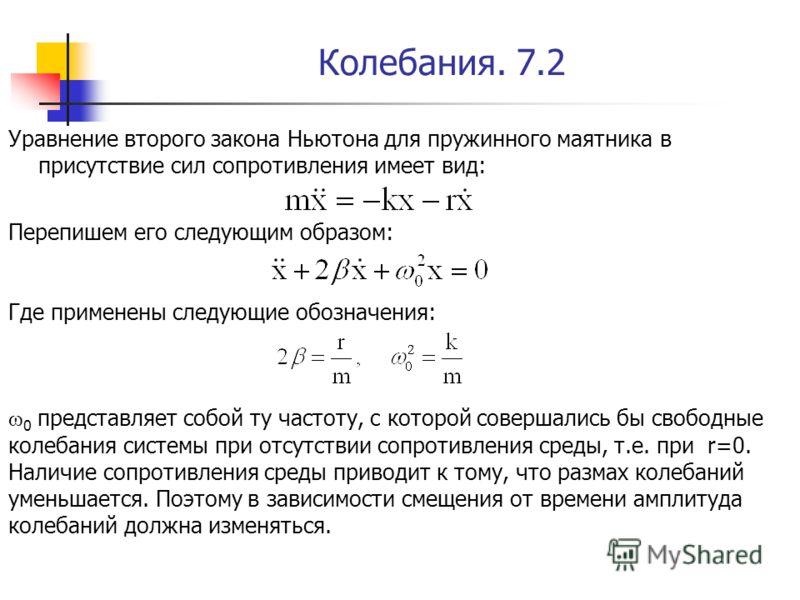 Колебания. 7.2 Уравнение второго закона Ньютона для пружинного маятника в присутствие сил сопротивления имеет вид: Перепишем его следующим образом: Где применены следующие обозначения: ω 0 представляет собой ту частоту, с которой совершались бы свобо