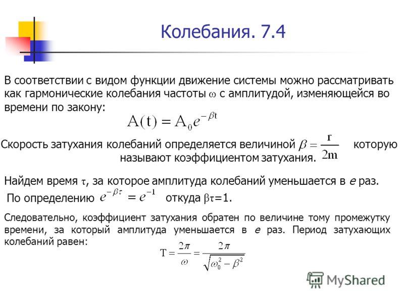 Колебания. 7.4 В соответствии с видом функции движение системы можно рассматривать как гармонические колебания частоты ω с амплитудой, изменяющейся во времени по закону: Скорость затухания колебаний определяется величиной которую называют коэффициент