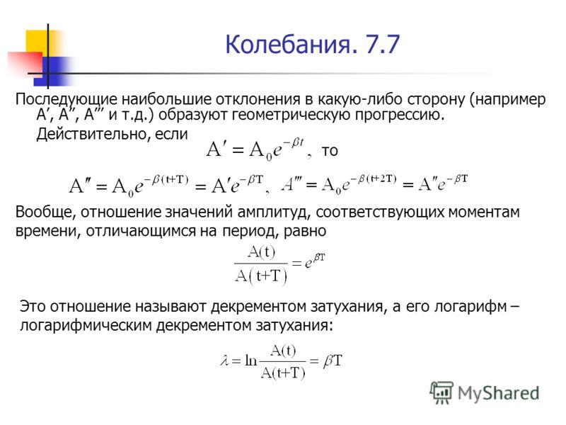 Колебания. 7.7 Последующие наибольшие отклонения в какую-либо сторону (например А, А, А и т.д.) образуют геометрическую прогрессию. Действительно, если то Вообще, отношение значений амплитуд, соответствующих моментам времени, отличающимся на период,