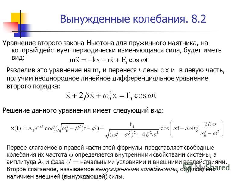 Вынужденные колебания. 8.2 Уравнение второго закона Ньютона для пружинного маятника, на который действует периодически изменяющаяся сила, будет иметь вид: Разделив это уравнение на m, и перенеся члены с x и в левую часть, получим неоднородное линейно