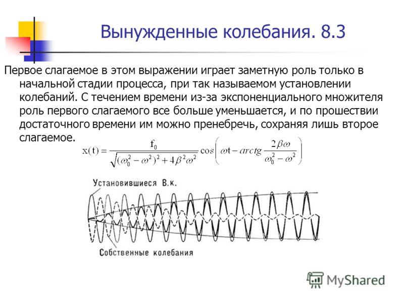 Вынужденные колебания. 8.3 Первое слагаемое в этом выражении играет заметную роль только в начальной стадии процесса, при так называемом установлении колебаний. С течением времени из-за экспоненциального множителя роль первого слагаемого все больше у