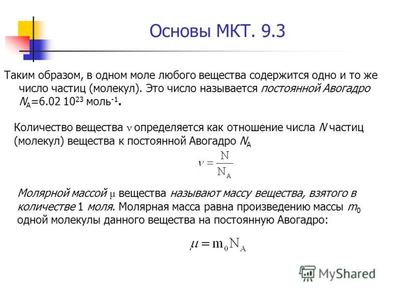 Основы МКТ. 9.3 Таким образом, в одном моле любого вещества содержится одно и то же число частиц (молекул). Это число называется постоянной Авогадро N A =6.02 10 23 моль -1. Количество вещества ν определяется как отношение числа N частиц (молекул) ве