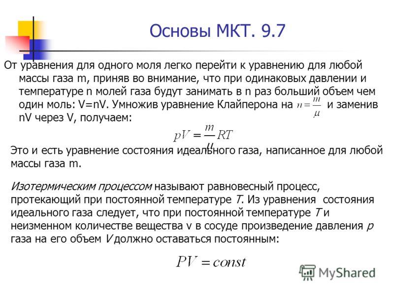 Основы МКТ. 9.7 От уравнения для одного моля легко перейти к уравнению для любой массы газа m, приняв во внимание, что при одинаковых давлении и температуре n молей газа будут занимать в n раз больший объем чем один моль: V=nV. Умножив уравнение Клай