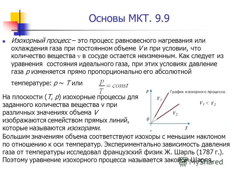 Основы МКТ. 9.9 Изохорный процесс – это процесс равновесного нагревания или охлаждения газа при постоянном объеме V и при условии, что количество вещества ν в сосуде остается неизменным. Как следует из уравнения состояния идеального газа, при этих ус