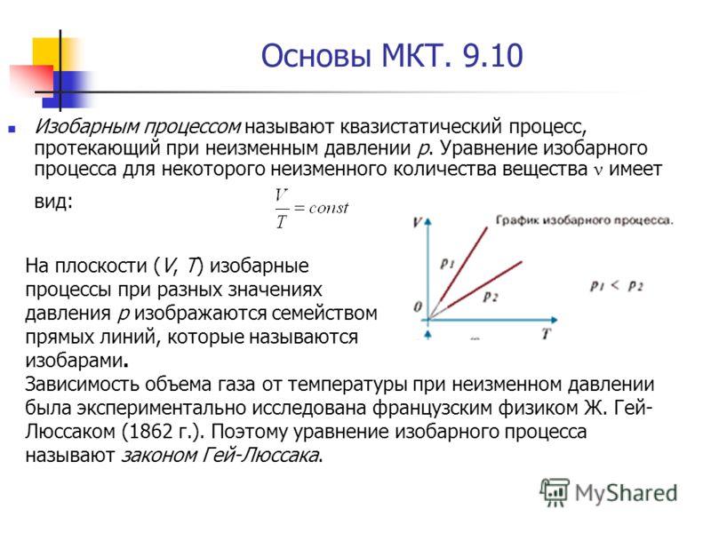 Основы МКТ. 9.10 Изобарным процессом называют квазистатический процесс, протекающий при неизменным давлении p. Уравнение изобарного процесса для некоторого неизменного количества вещества ν имеет вид: На плоскости (V, T) изобарные процессы при разных