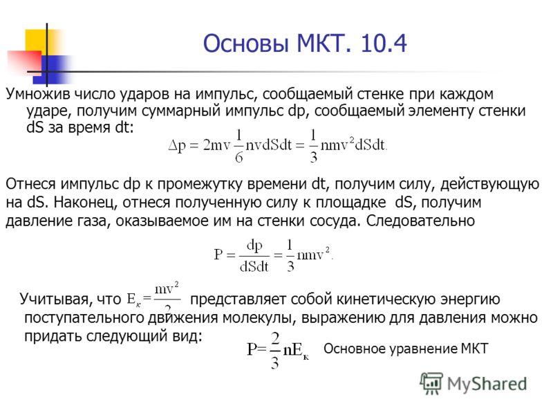 Основы МКТ. 10.4 Умножив число ударов на импульс, сообщаемый стенке при каждом ударе, получим суммарный импульс dp, сообщаемый элементу стенки dS за время dt: Отнеся импульс dp к промежутку времени dt, получим силу, действующую на dS. Наконец, отнеся