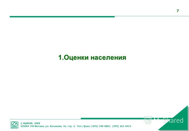 © ВЦИОМ, 2008 105064 РФ Москва, ул. Казакова, 16, стр. 2. Тел./факс: (495) 748-0807, (495) 261-0414 7 1.Оценки населения