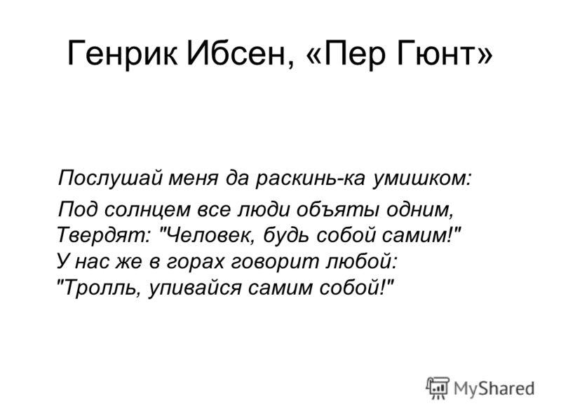 Генрик Ибсен, «Пер Гюнт» Послушай меня да раскинь-ка умишком: Под солнцем все люди объяты одним, Твердят: Человек, будь собой самим! У нас же в горах говорит любой: Тролль, упивайся самим собой!