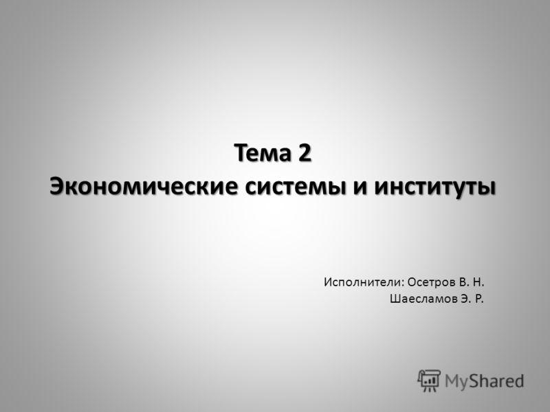 Тема 2 Экономические системы и институты Исполнители: Осетров В. Н. Шаесламов Э. Р.