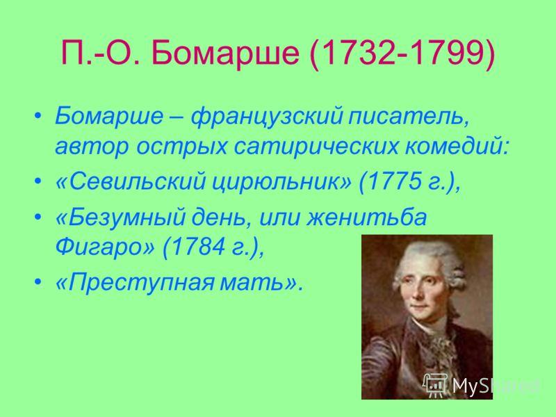 П.-О. Бомарше (1732-1799) Бомарше – французский писатель, автор острых сатирических комедий: «Севильский цирюльник» (1775 г.), «Безумный день, или женитьба Фигаро» (1784 г.), «Преступная мать».