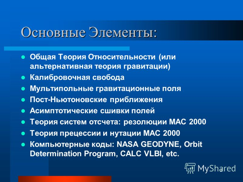 2 Основные Элементы: Общая Теория Относительности (или альтернативная теория гравитации) Калибровочная свобода Мультипольные гравитационные поля Пост-Ньютоновские приближения Асимптотические сшивки полей Теория систем отсчета: резолюции МАС 2000 Теор