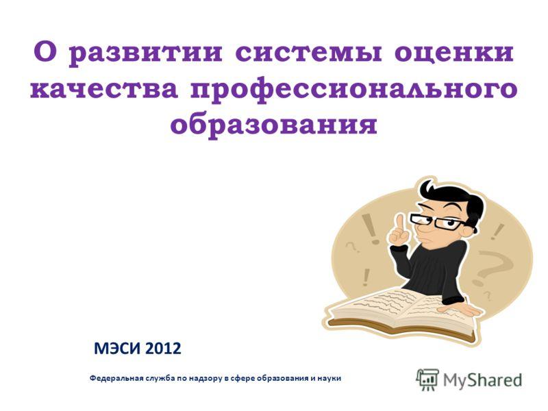 О развитии системы оценки качества профессионального образования МЭСИ 2012 Федеральная служба по надзору в сфере образования и науки