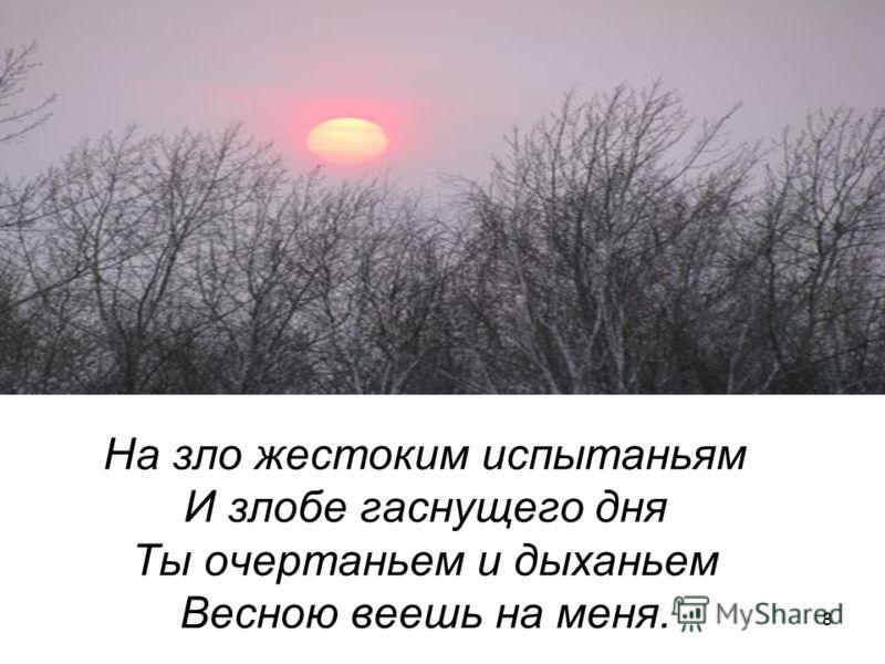 8 На зло жестоким испытаньям И злобе гаснущего дня Ты очертаньем и дыханьем Весною веешь на меня.