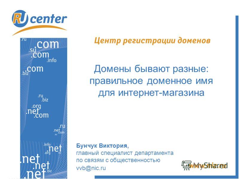 Бунчук Виктория, главный специалист департамента по связям с общественностью vvb@nic.ru Домены бывают разные: правильное доменное имя для интернет-магазина
