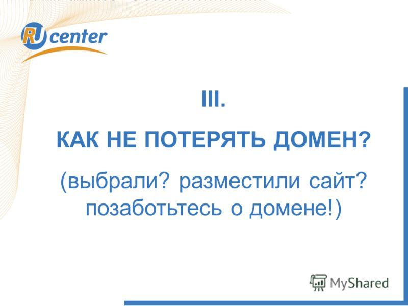 III. КАК НЕ ПОТЕРЯТЬ ДОМЕН? (выбрали? разместили сайт? позаботьтесь о домене!)