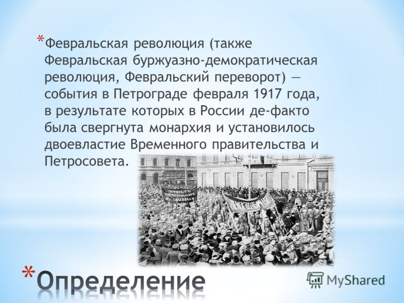 * Февральская революция (также Февральская буржуазно-демократическая революция, Февральский переворот) события в Петрограде февраля 1917 года, в результате которых в России де-факто была свергнута монархия и установилось двоевластие Временного правит