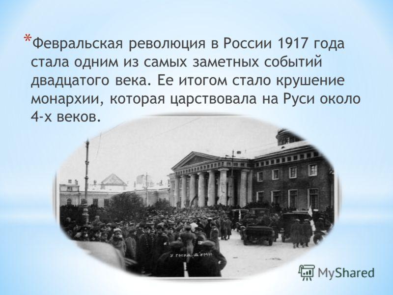 * Февральская революция в России 1917 года стала одним из самых заметных событий двадцатого века. Ее итогом стало крушение монархии, которая царствовала на Руси около 4-х веков.