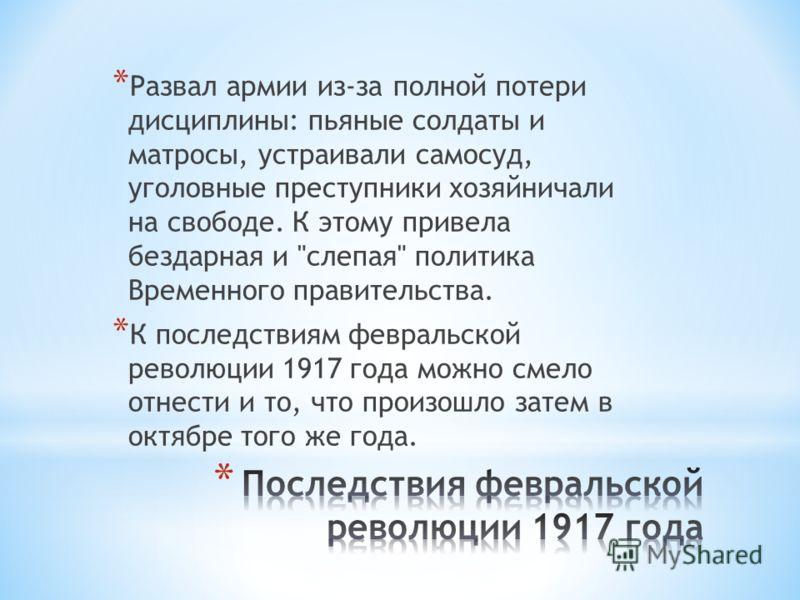 * Развал армии из-за полной потери дисциплины: пьяные солдаты и матросы, устраивали самосуд, уголовные преступники хозяйничали на свободе. К этому привела бездарная и