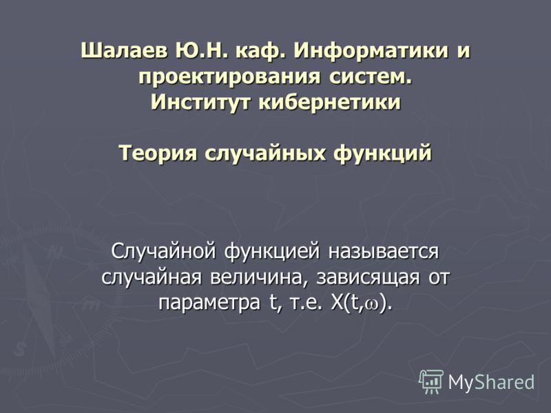 Шалаев Ю.Н. каф. Информатики и проектирования систем. Институт кибернетики Теория случайных функций Случайной функцией называется случайная величина, зависящая от параметра t, т.е. X(t, ).