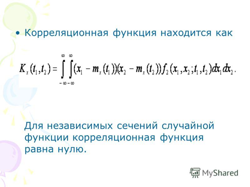 Корреляционная функция находится как Для независимых сечений случайной функции корреляционная функция равна нулю.