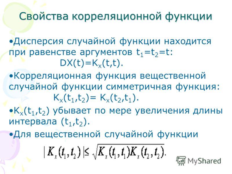 Свойства корреляционной функции Дисперсия случайной функции находится при равенстве аргументов t 1 =t 2 =t: DX(t)=K x (t,t). Корреляционная функция вещественной случайной функции симметричная функция: K x (t 1,t 2 )= K x (t 2,t 1 ). K x (t 1,t 2 ) уб