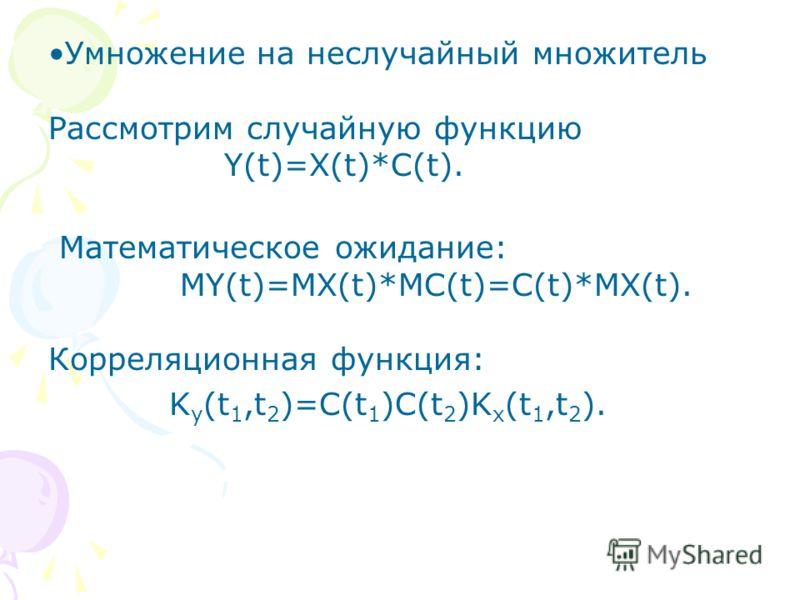 Умножение на неслучайный множитель Рассмотрим случайную функцию Y(t)=X(t)*C(t). Математическое ожидание: MY(t)=MX(t)*MC(t)=C(t)*MX(t). Корреляционная функция: K y (t 1,t 2 )=C(t 1 )C(t 2 )K x (t 1,t 2 ).