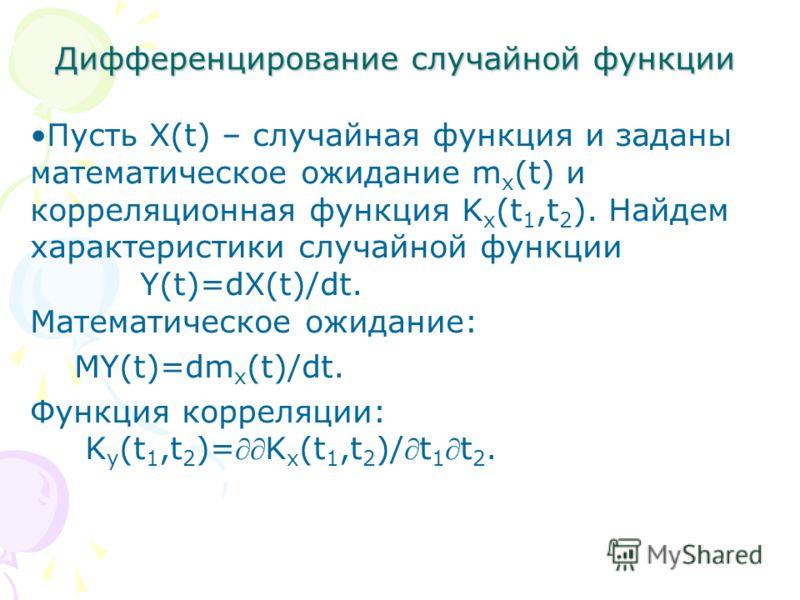 Дифференцирование случайной функции Пусть X(t) – случайная функция и заданы математическое ожидание m x (t) и корреляционная функция K x (t 1,t 2 ). Найдем характеристики случайной функции Y(t)=dX(t)/dt. Математическое ожидание: MY(t)=dm x (t)/dt. Фу