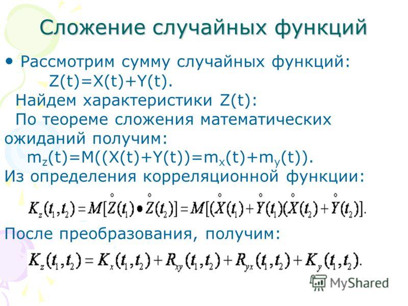Сложение случайных функций Рассмотрим сумму случайных функций: Z(t)=X(t)+Y(t). Найдем характеристики Z(t): По теореме сложения математических ожиданий получим: m z (t)=M((X(t)+Y(t))=m x (t)+m y (t)). Из определения корреляционной функции: После преоб