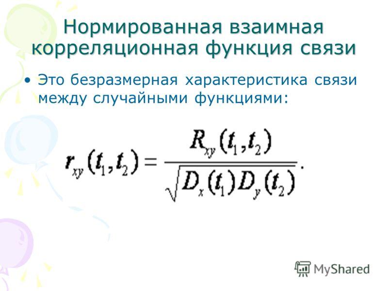 Нормированная взаимная корреляционная функция связи Это безразмерная характеристика связи между случайными функциями:
