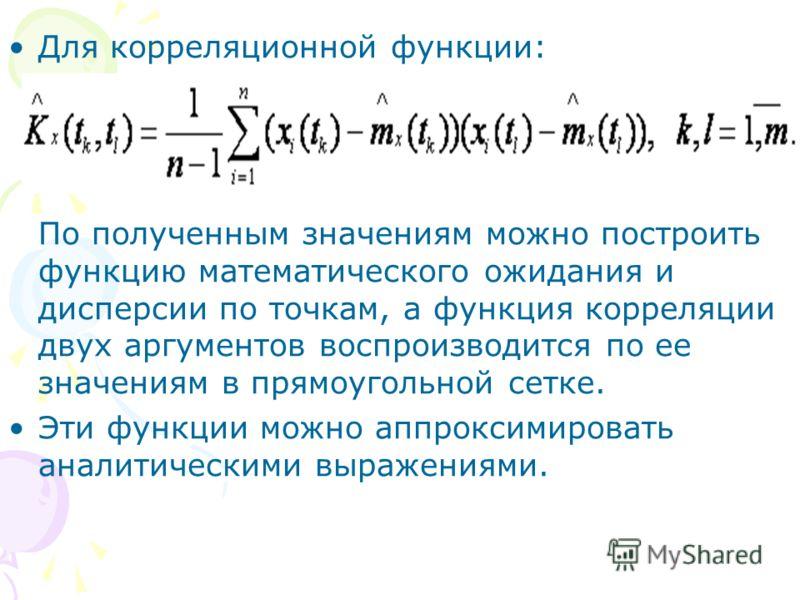 Для корреляционной функции: По полученным значениям можно построить функцию математического ожидания и дисперсии по точкам, а функция корреляции двух аргументов воспроизводится по ее значениям в прямоугольной сетке. Эти функции можно аппроксимировать