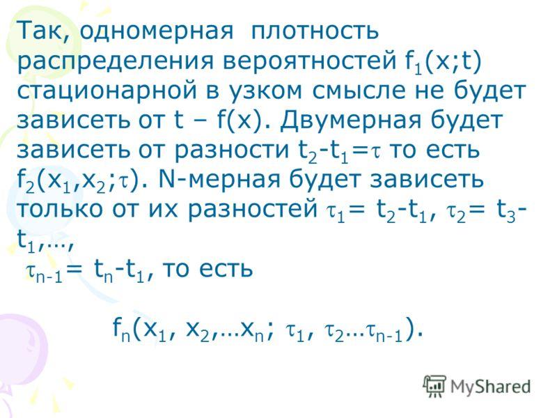 Так, одномерная плотность распределения вероятностей f 1 (x;t) стационарной в узком смысле не будет зависеть от t – f(x). Двумерная будет зависеть от разности t 2 -t 1 = то есть f 2 (x 1,x 2 ;). N-мерная будет зависеть только от их разностей 1 = t 2
