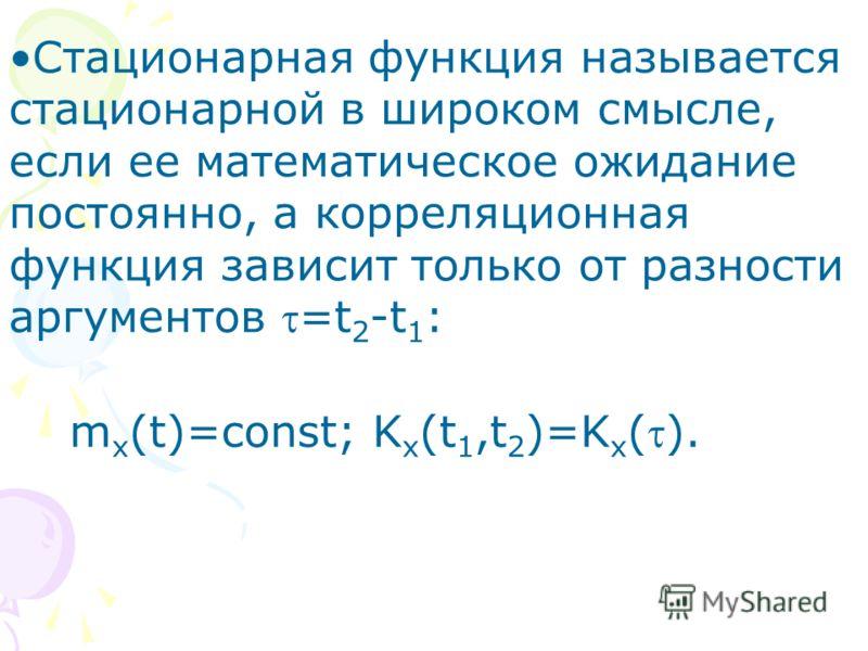 Стационарная функция называется стационарной в широком смысле, если ее математическое ожидание постоянно, а корреляционная функция зависит только от разности аргументов =t 2 -t 1 : m x (t)=const; K x (t 1,t 2 )=K x ().