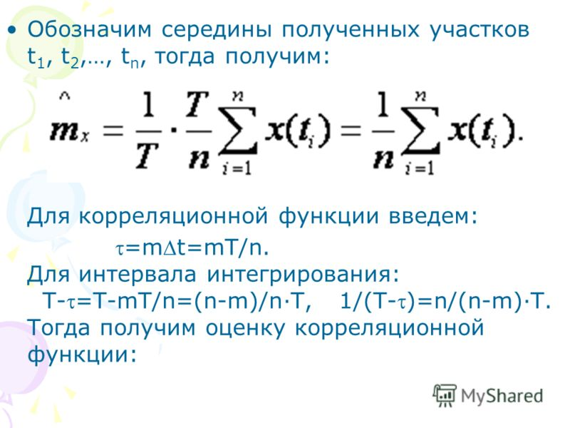 Обозначим середины полученных участков t 1, t 2,…, t n, тогда получим: Для корреляционной функции введем: =mt=mT/n. Для интервала интегрирования: T-=T-mT/n=(n-m)/n·T, 1/(T-)=n/(n-m)·T. Тогда получим оценку корреляционной функции: