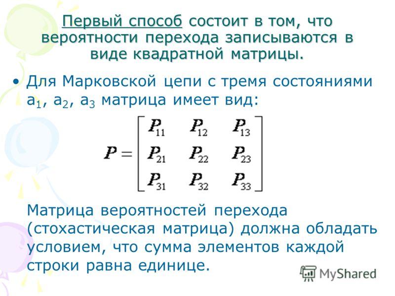 Первый способ состоит в том, что вероятности перехода записываются в виде квадратной матрицы. Для Марковской цепи с тремя состояниями а 1, а 2, а 3 матрица имеет вид: Матрица вероятностей перехода (стохастическая матрица) должна обладать условием, чт
