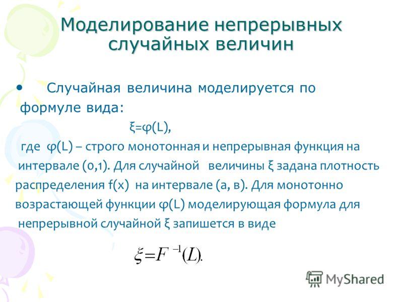 Моделирование непрерывных случайных величин Случайная величина моделируется по формуле вида: ξ=φ(L), где φ(L) – строго монотонная и непрерывная функция на интервале (0,1). Для случайной величины ξ задана плотность распределения f(x) на интервале (а,