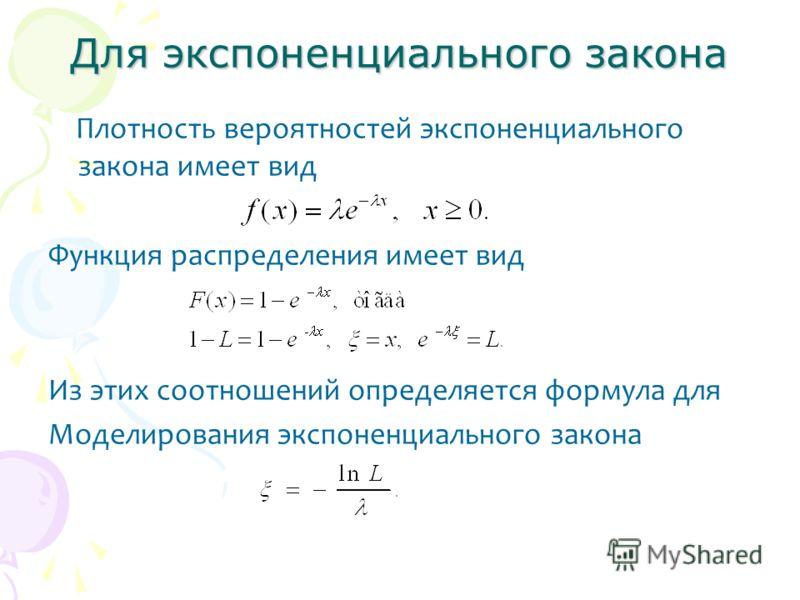 Для экспоненциального закона Плотность вероятностей экспоненциального закона имеет вид Функция распределения имеет вид Из этих соотношений определяется формула для Моделирования экспоненциального закона