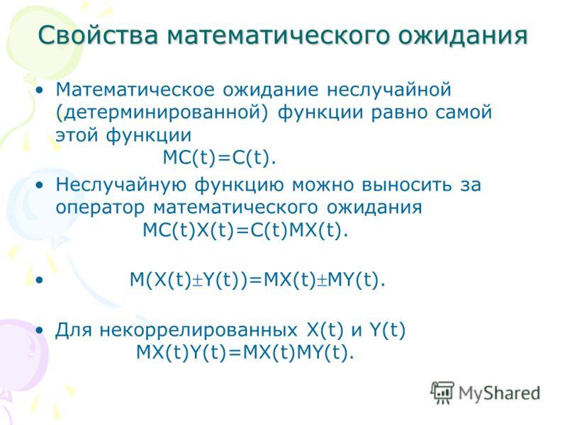 Свойства математического ожидания Математическое ожидание неслучайной (детерминированной) функции равно самой этой функции MC(t)=C(t). Неслучайную функцию можно выносить за оператор математического ожидания MC(t)X(t)=C(t)MX(t). M(X(t)Y(t))=MX(t)MY(t)