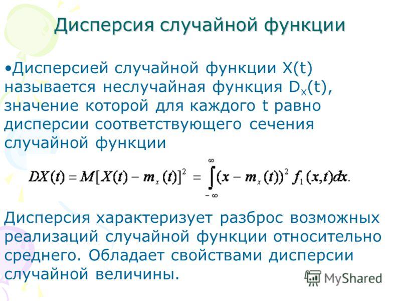 Дисперсия случайной функции Дисперсией случайной функции X(t) называется неслучайная функция D x (t), значение которой для каждого t равно дисперсии соответствующего сечения случайной функции Дисперсия характеризует разброс возможных реализаций случа