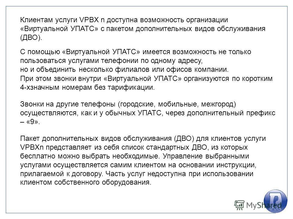 Клиентам услуги VPBX n доступна возможность организации «Виртуальной УПАТС» с пакетом дополнительных видов обслуживания (ДВО). С помощью «Виртуальной УПАТС» имеется возможность не только пользоваться услугами телефонии по одному адресу, но и объедини