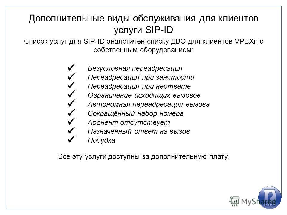 Дополнительные виды обслуживания для клиентов услуги SIP-ID Список услуг для SIP-ID аналогичен списку ДВО для клиентов VPBXn с собственным оборудованием: Безусловная переадресация Переадресация при занятости Переадресация при неответе Ограничение исх