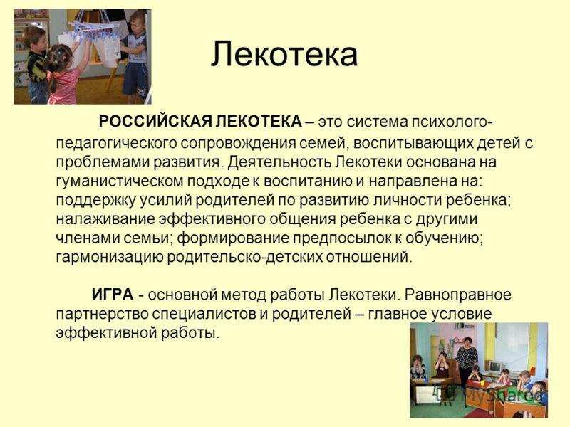 Лекотека РОССИЙСКАЯ ЛЕКОТЕКА – это система психолого- педагогического сопровождения семей, воспитывающих детей с проблемами развития. Деятельность Лекотеки основана на гуманистическом подходе к воспитанию и направлена на: поддержку усилий родителей п