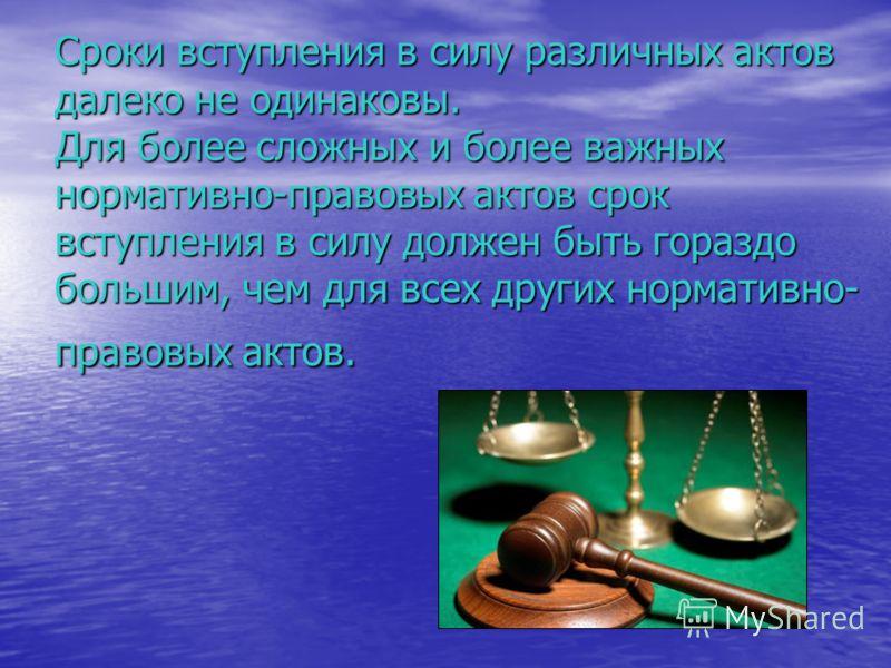 Сроки вступления в силу различных актов далеко не одинаковы. Для более сложных и более важных нормативно-правовых актов срок вступления в силу должен быть гораздо большим, чем для всех других нормативно- правовых актов.