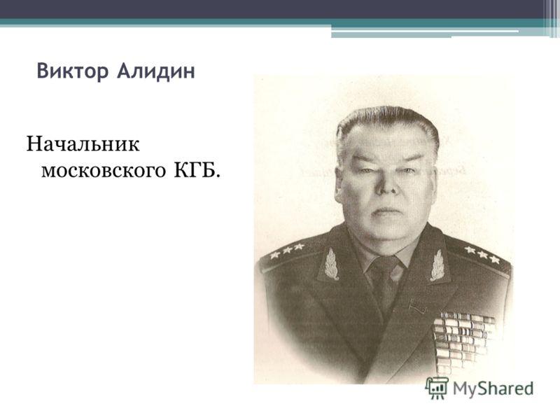 Виктор Алидин Начальник московского КГБ.