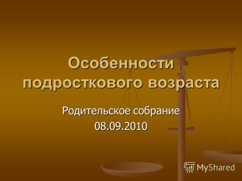 Особенности подросткового возраста Родительское собрание 08.09.2010
