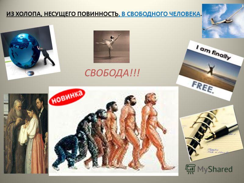 ИЗ ХОЛОПА, НЕСУЩЕГО ПОВИННОСТЬ, В СВОБОДНОГО ЧЕЛОВЕКА. СВОБОДА!!!