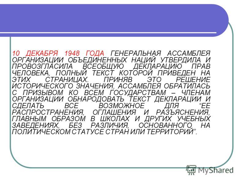 10 ДЕКАБРЯ 1948 ГОДА ГЕНЕРАЛЬНАЯ АССАМБЛЕЯ ОРГАНИЗАЦИИ ОБЪЕДИНЕННЫХ НАЦИЙ УТВЕРДИЛА И ПРОВОЗГЛАСИЛА ВСЕОБЩУЮ ДЕКЛАРАЦИЮ ПРАВ ЧЕЛОВЕКА, ПОЛНЫЙ ТЕКСТ КОТОРОЙ ПРИВЕДЕН НА ЭТИХ СТРАНИЦАХ. ПРИНЯВ ЭТО РЕШЕНИЕ ИСТОРИЧЕСКОГО ЗНАЧЕНИЯ, АССАМБЛЕЯ ОБРАТИЛАСЬ С