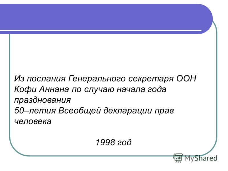 Из послания Генерального секретаря ООН Кофи Аннана по случаю начала года празднования 50–летия Всеобщей декларации прав человека 1998 год