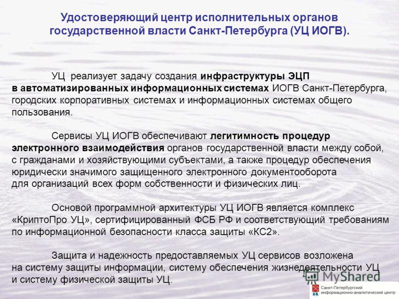 УЦ реализует задачу создания инфраструктуры ЭЦП в автоматизированных информационных системах ИОГВ Санкт-Петербурга, городских корпоративных системах и информационных системах общего пользования. Сервисы УЦ ИОГВ обеспечивают легитимность процедур элек
